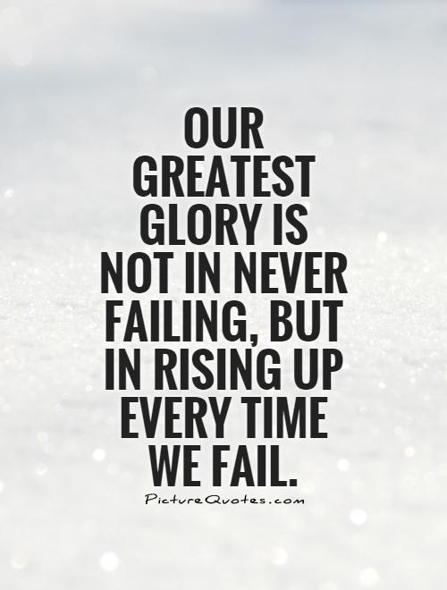 Our greatest glory is not in never failing, but in rising up every time we fail Picture Quote #1
