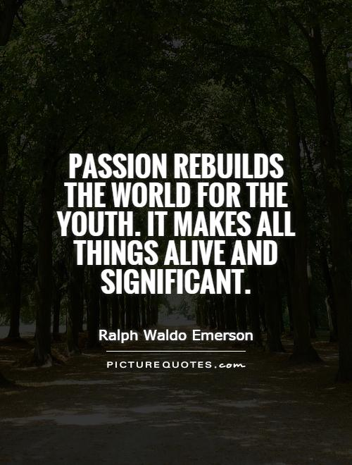 Passion rebuilds the world for the youth. It makes all things alive and significant Picture Quote #1