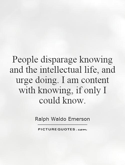 People disparage knowing and the intellectual life, and urge doing. I am content with knowing, if only I could know Picture Quote #1