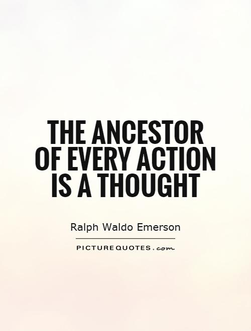 The ancestor of every action is a thought Picture Quote #1