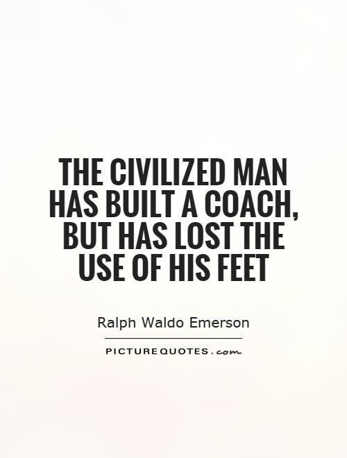 The civilized man has built a coach, but has lost the use of his feet Picture Quote #1