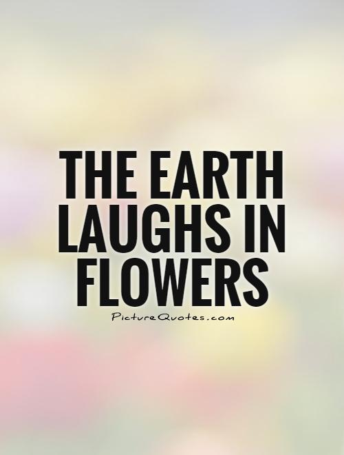 The Earth laughs in flowers Picture Quote #1
