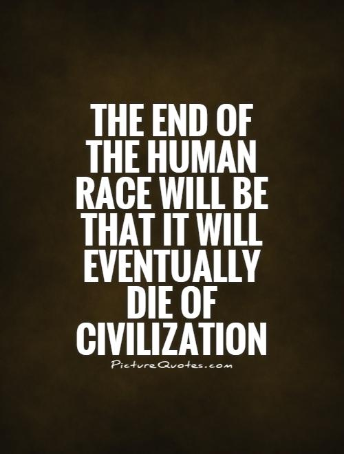 The end of the human race will be that it will eventually die of civilization Picture Quote #1