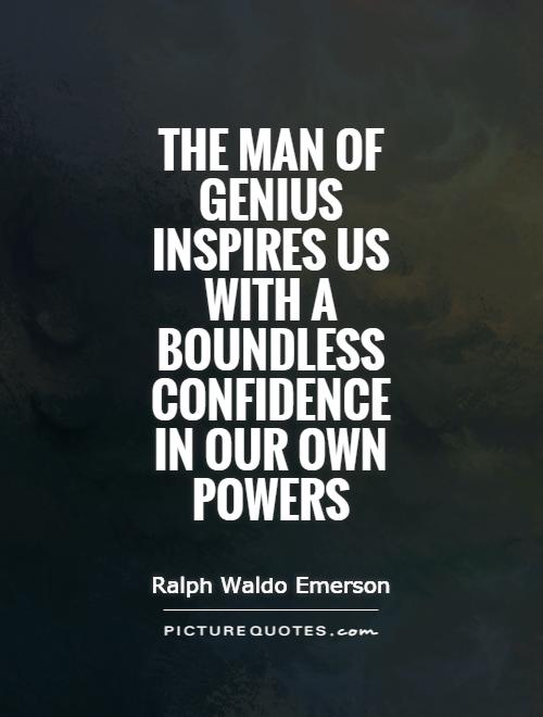The man of genius inspires us with a boundless confidence in our own powers Picture Quote #1