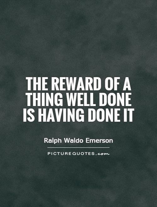 The reward of a thing well done is having done it Picture Quote #1