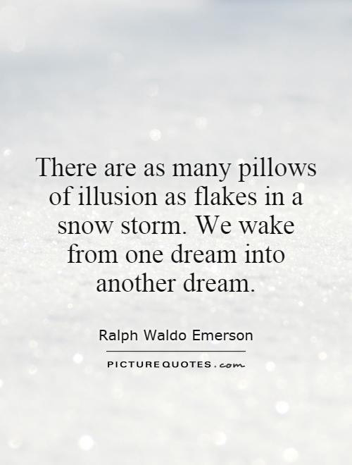 There are as many pillows of illusion as flakes in a snow storm. We wake from one dream into another dream Picture Quote #1