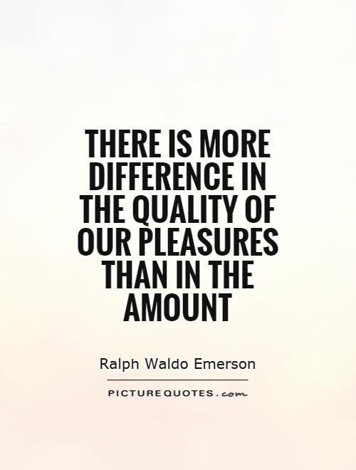 There is more difference in the quality of our pleasures than in the amount Picture Quote #1