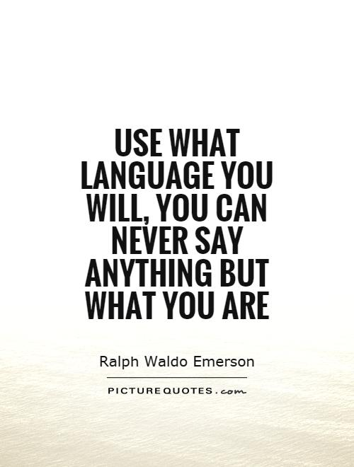 Use what language you will, you can never say anything but what you are Picture Quote #1
