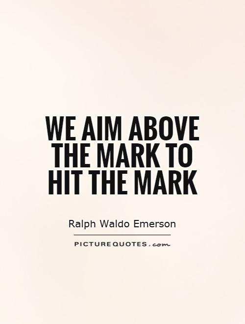 We aim above the mark to hit the mark Picture Quote #1