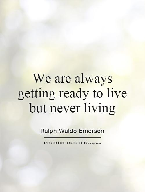 We are always getting ready to live but never living Picture Quote #1