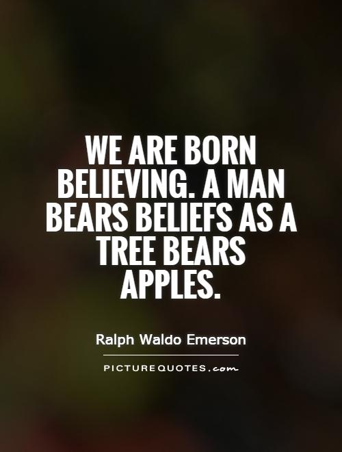 We are born believing. A man bears beliefs as a tree bears apples Picture Quote #1