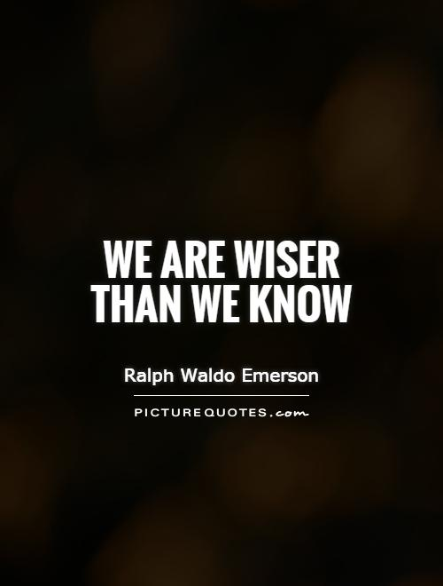 We are wiser than we know Picture Quote #1