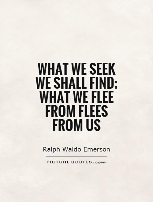 What we seek we shall find; what we flee from flees from us Picture Quote #1