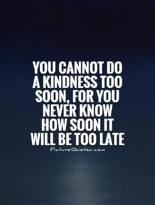 You cannot do a kindness too soon, for you never know how soon it will be too late Picture Quote #1