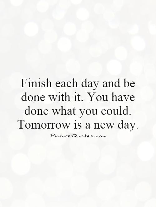 Finish each day and be done with it. You have done what you could. Tomorrow is a new day Picture Quote #1