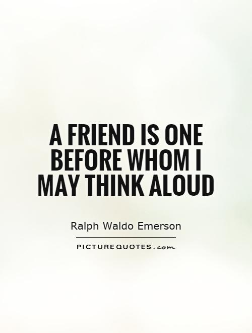 A friend is one before whom I may think aloud Picture Quote #1
