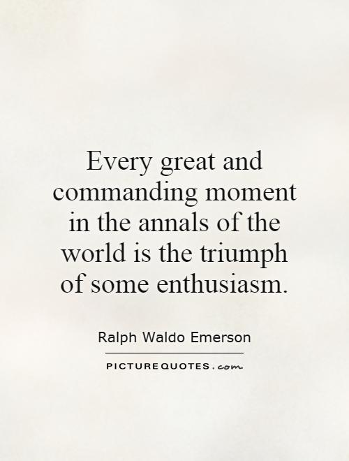 Every great and commanding moment in the annals of the world is the triumph of some enthusiasm Picture Quote #1