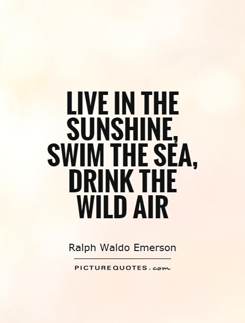 Live in the sunshine, swim the sea, drink the wild air Picture Quote #1