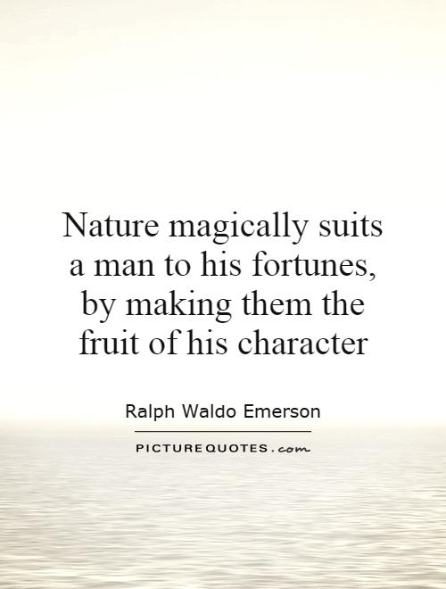 Nature magically suits a man to his fortunes, by making them the fruit of his character Picture Quote #1