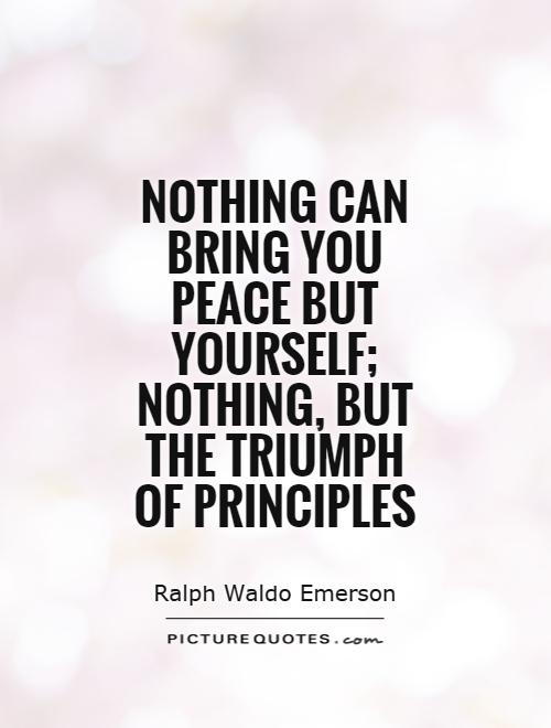 Nothing can bring you peace but yourself; nothing, but the triumph of principles Picture Quote #1