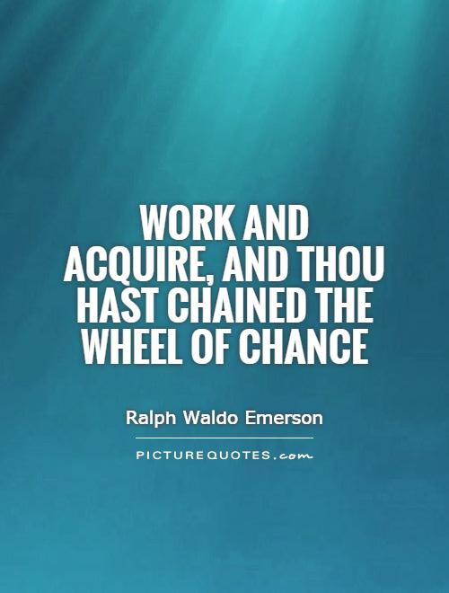Work and acquire, and thou hast chained the wheel of Chance Picture Quote #1
