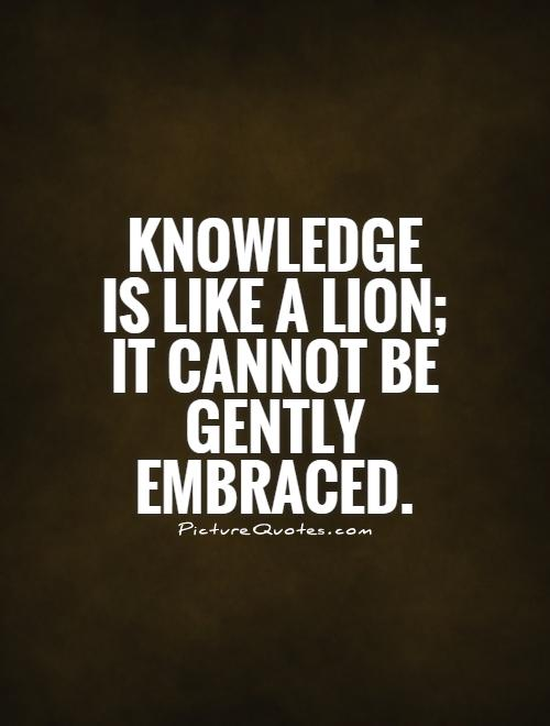 Knowledge is like a lion; it cannot be gently embraced Picture Quote #1