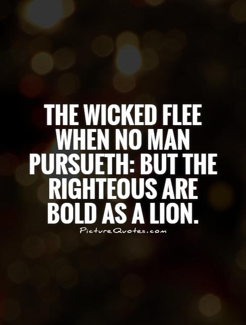 The wicked flee when no man pursueth: but the righteous are bold as a lion Picture Quote #1
