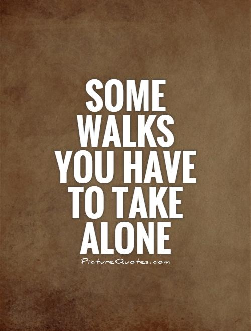 Some walks you have to take alone Picture Quote #1