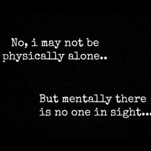 No, I may not be physically alone. But mentally there is no one in sight Picture Quote #1