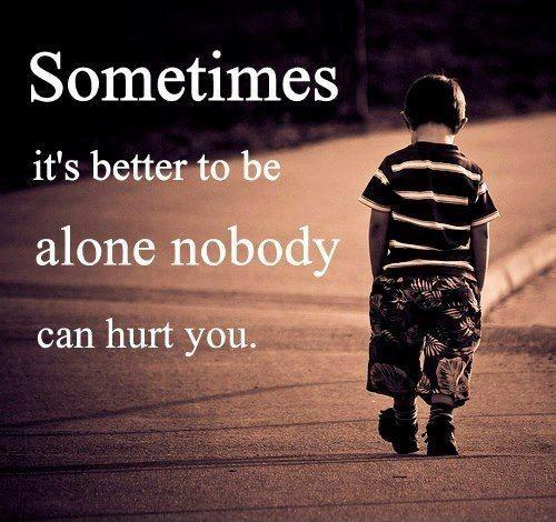Sometimes it's better to be alone. Nobody can hurt you Picture Quote #1