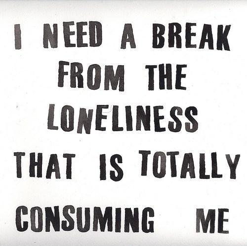 I need a break from the loneliness that is totally consuming me Picture Quote #1