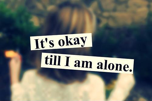 It's okay 'till I'm alone Picture Quote #1