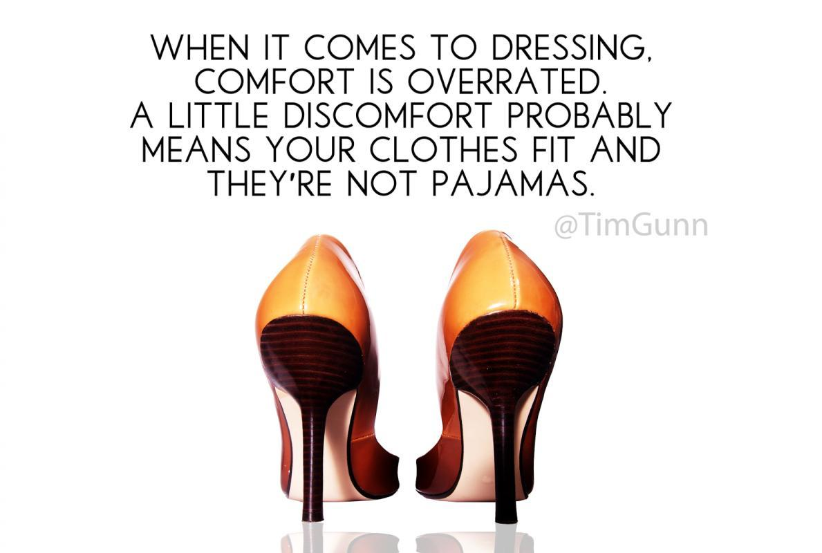 When it comes to dressing, comfort is overrated. A little discomfort probably means your clothes fit and they're not pajamas Picture Quote #1