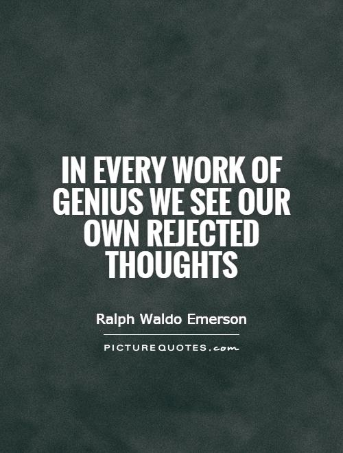 In every work of genius we see our own rejected thoughts Picture Quote #1