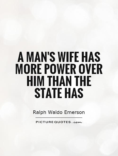 A man's wife has more power over him than the state has Picture Quote #1