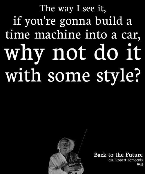 The way I see it, if you're gonna build a time machine into a car, why not do it with some style? Picture Quote #1