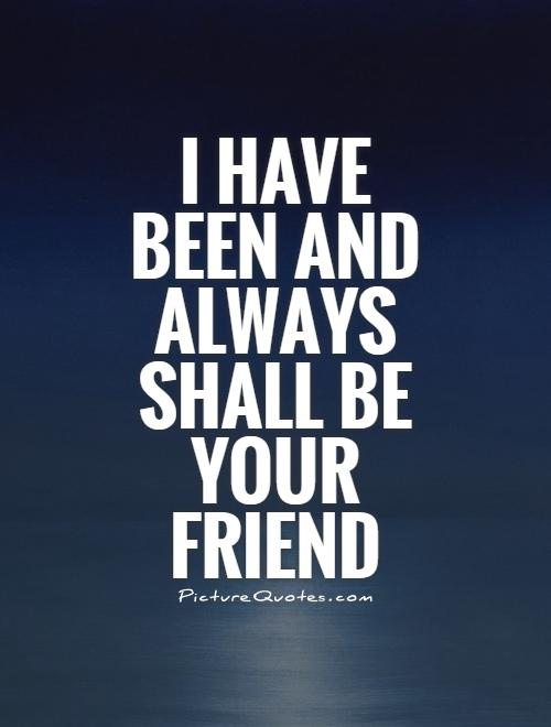 I have been and always shall be your friend Picture Quote #1