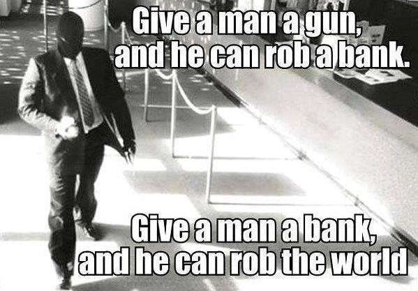 Give a man a gun, and he can rob a bank. Give a man a bank, and he can rob the world Picture Quote #1