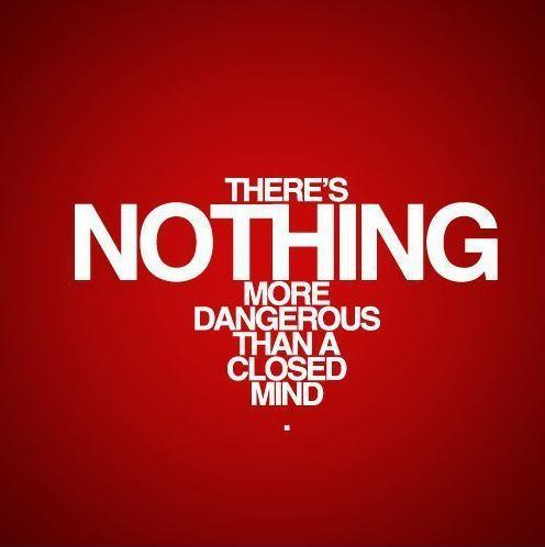 There's nothing more dangerous than a closed mind Picture Quote #1
