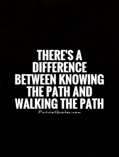 There's a difference between knowing the Path and walking the path Picture Quote #1