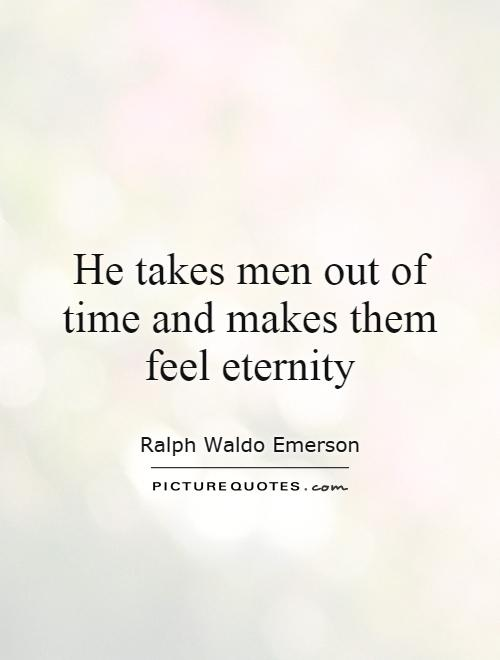 He takes men out of time and makes them feel eternity Picture Quote #1