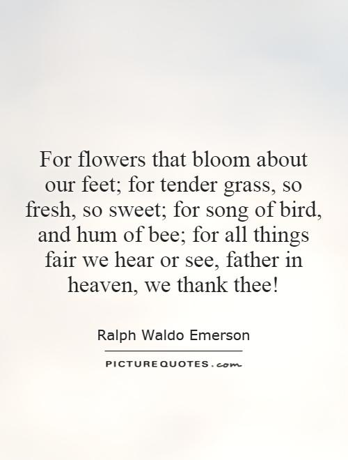For flowers that bloom about our feet; for tender grass, so fresh, so sweet; for song of bird, and hum of bee; for all things fair we hear or see, father in heaven, we thank thee! Picture Quote #1