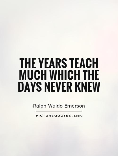 The years teach much which the days never knew Picture Quote #1