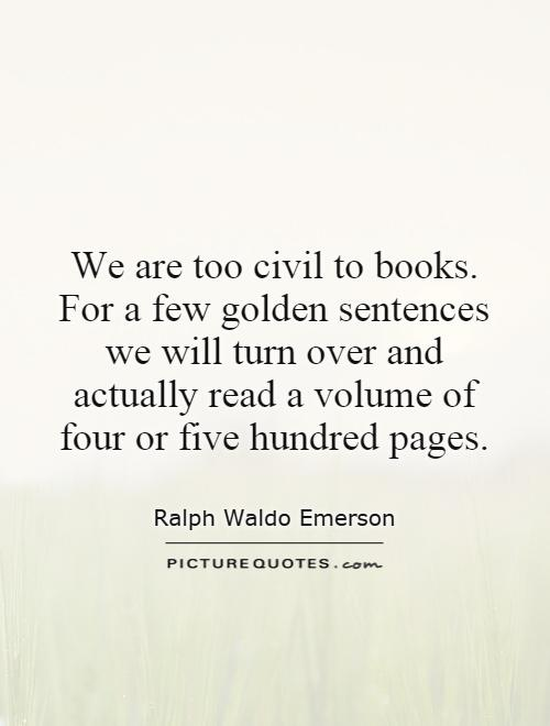 We are too civil to books. For a few golden sentences we will turn over and actually read a volume of four or five hundred pages Picture Quote #1