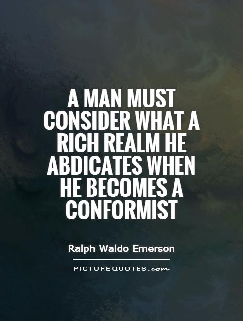 A man must consider what a rich realm he abdicates when he becomes a conformist Picture Quote #1