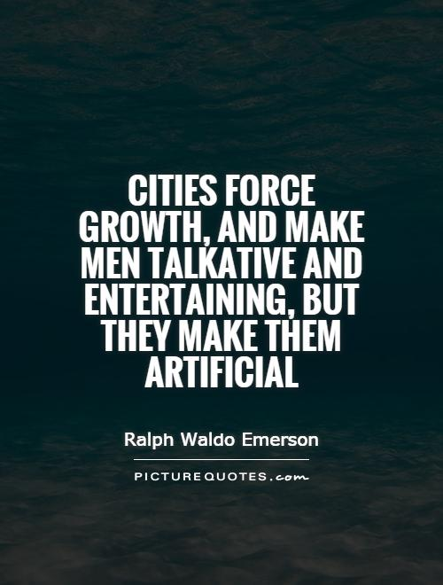 Cities force growth, and make men talkative and entertaining, but they make them artificial Picture Quote #1