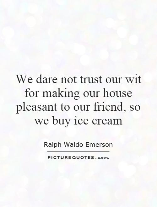 We dare not trust our wit for making our house pleasant to our friend, so we buy ice cream Picture Quote #1