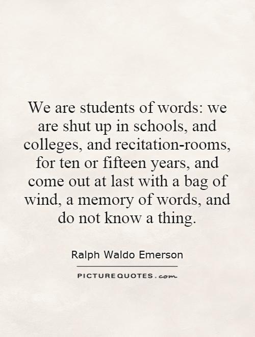 We are students of words: we are shut up in schools, and colleges, and recitation-rooms, for ten or fifteen years, and come out at last with a bag of wind, a memory of words, and do not know a thing Picture Quote #1