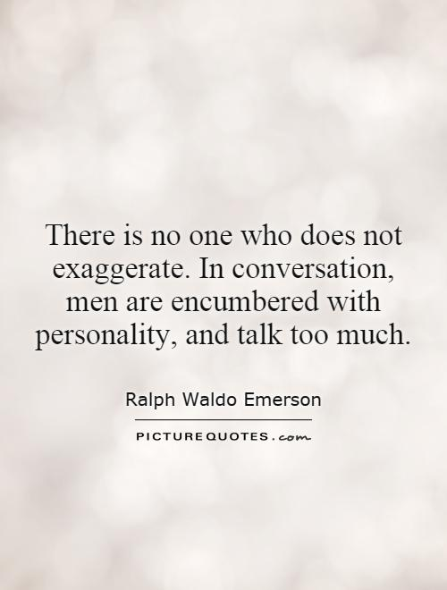 There is no one who does not exaggerate. In conversation, men are encumbered with personality, and talk too much Picture Quote #1