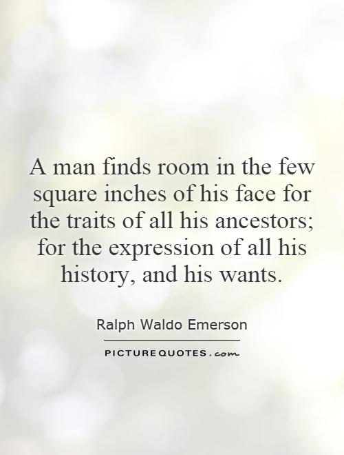 A man finds room in the few square inches of his face for the traits of all his ancestors; for the expression of all his history, and his wants Picture Quote #1